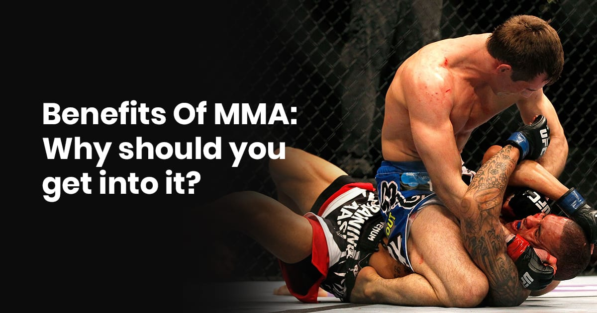 Benefits Of MMA: Why Should You Get Into It